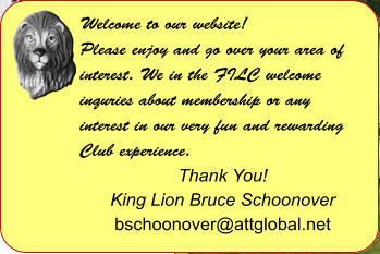 Welcome to our website! Please enjoy and go over your area of interest. We in the FILC welcome inquries about membership or any interest in our very fun and rewarding Club experience.  Thank You! King Lion Bruce Schoonover bschoonover@attglobal.net
