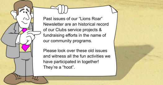 "Past issues of our ""Lions Roar"" Newsletter are an historical record of our Clubs service projects & fundraising efforts in the name of our community programs. Please look over these old issues and witness all the fun activities we have participated in together! They're a ""hoot""."